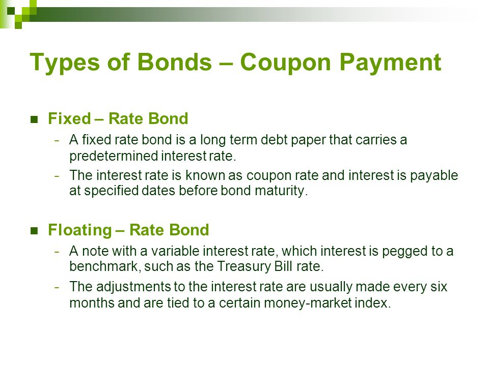 Types of Bonds – Coupon Payment Fixed – Rate Bond − A fixed rate bond is a long term debt paper that carries a predetermined interest rate.