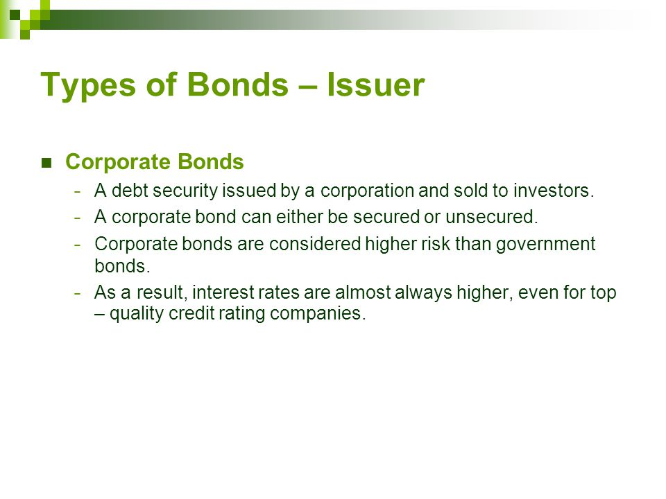Types of Bonds – Issuer Corporate Bonds − A debt security issued by a corporation and sold to investors.