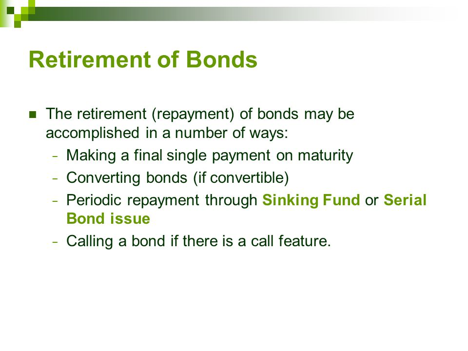 Retirement of Bonds The retirement (repayment) of bonds may be accomplished in a number of ways: − Making a final single payment on maturity − Converting bonds (if convertible) − Periodic repayment through Sinking Fund or Serial Bond issue − Calling a bond if there is a call feature.