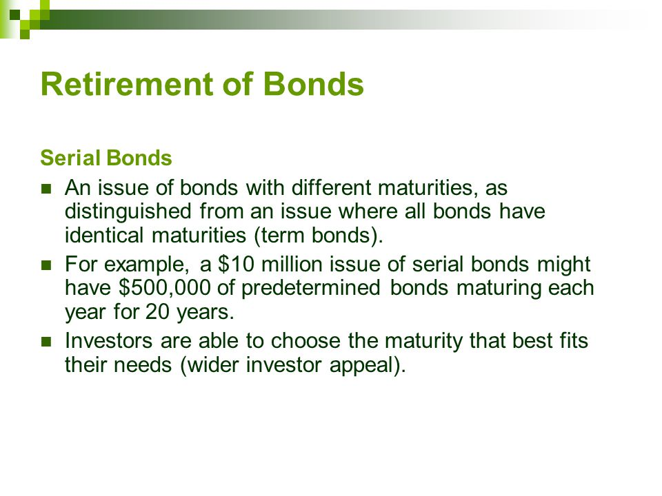 Retirement of Bonds Serial Bonds An issue of bonds with different maturities, as distinguished from an issue where all bonds have identical maturities (term bonds).