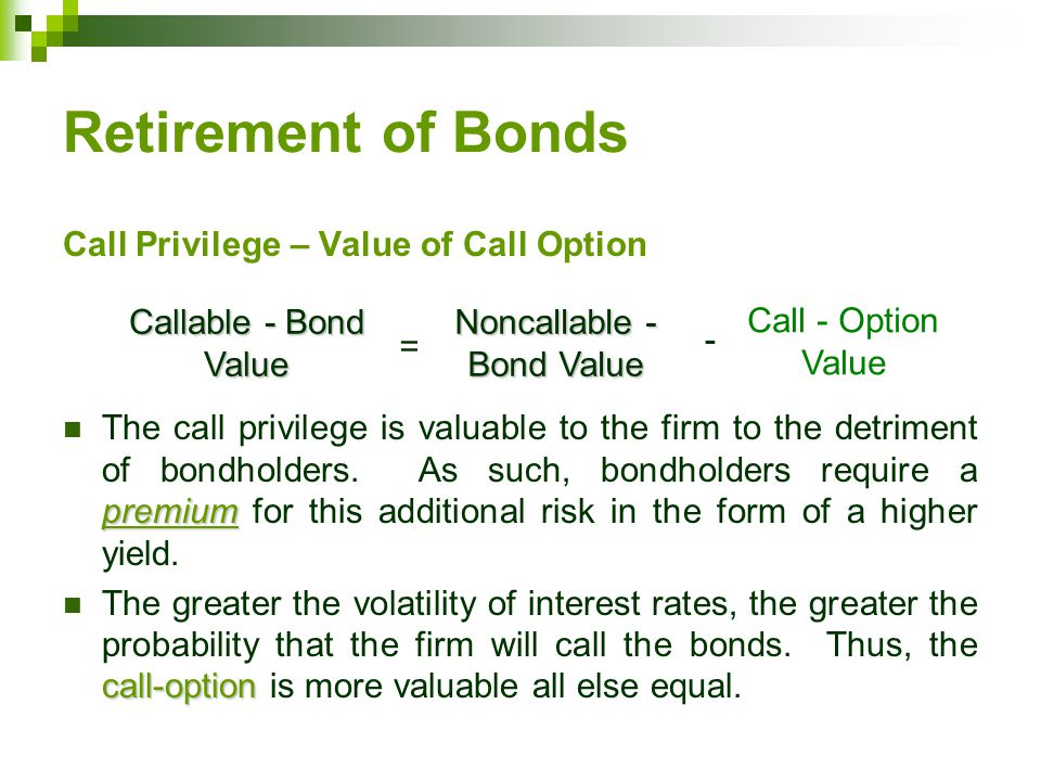 Retirement of Bonds Call Privilege – Value of Call Option premium The call privilege is valuable to the firm to the detriment of bondholders.
