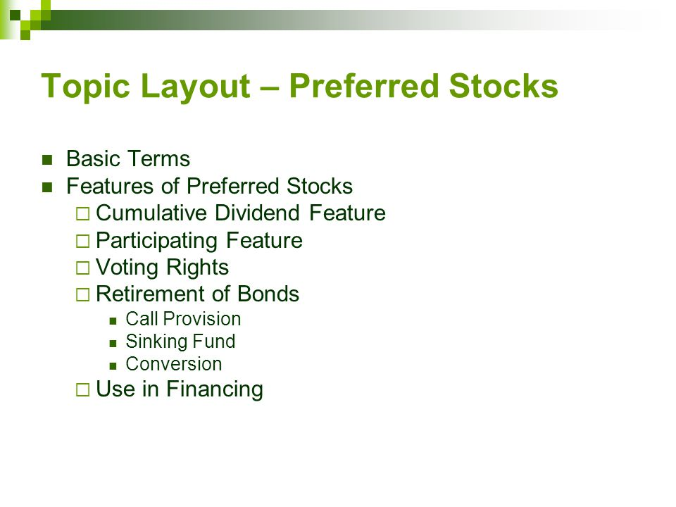 Topic Layout – Preferred Stocks Basic Terms Features of Preferred Stocks  Cumulative Dividend Feature  Participating Feature  Voting Rights  Retirement of Bonds Call Provision Sinking Fund Conversion  Use in Financing