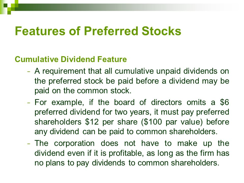Features of Preferred Stocks Cumulative Dividend Feature − A requirement that all cumulative unpaid dividends on the preferred stock be paid before a dividend may be paid on the common stock.