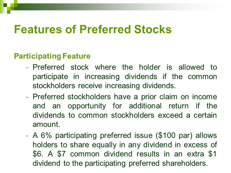 Features of Preferred Stocks Participating Feature − Preferred stock where the holder is allowed to participate in increasing dividends if the common stockholders receive increasing dividends.