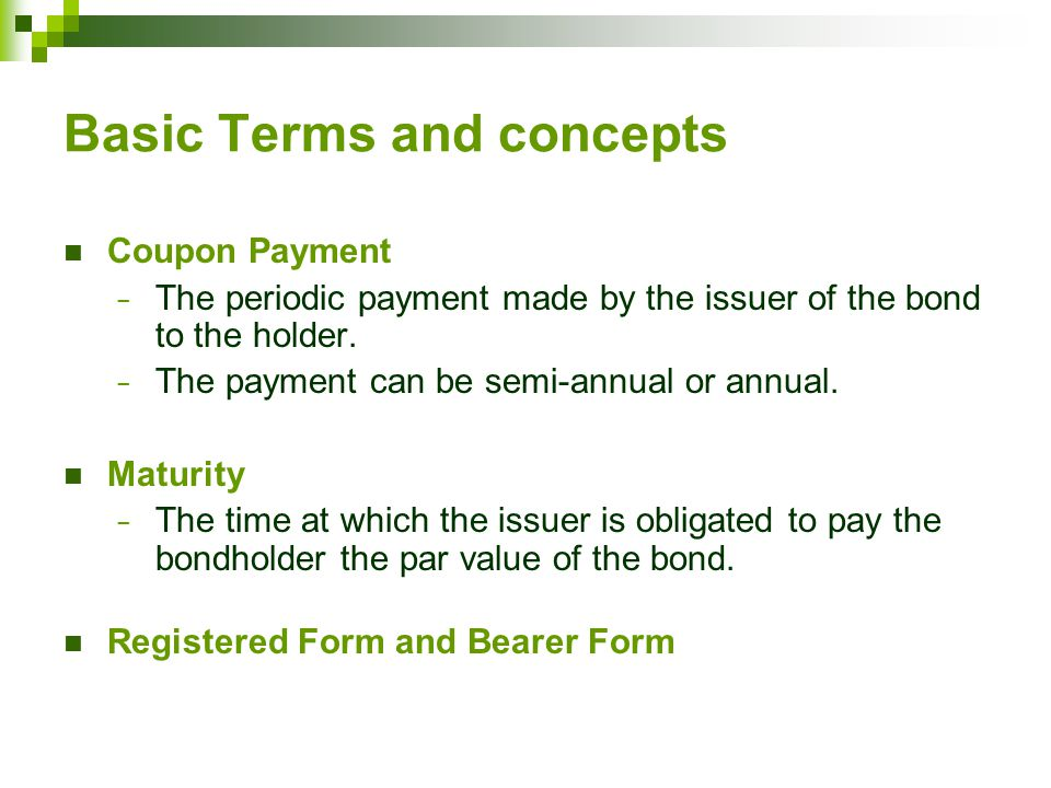 Basic Terms and concepts Coupon Payment − The periodic payment made by the issuer of the bond to the holder.