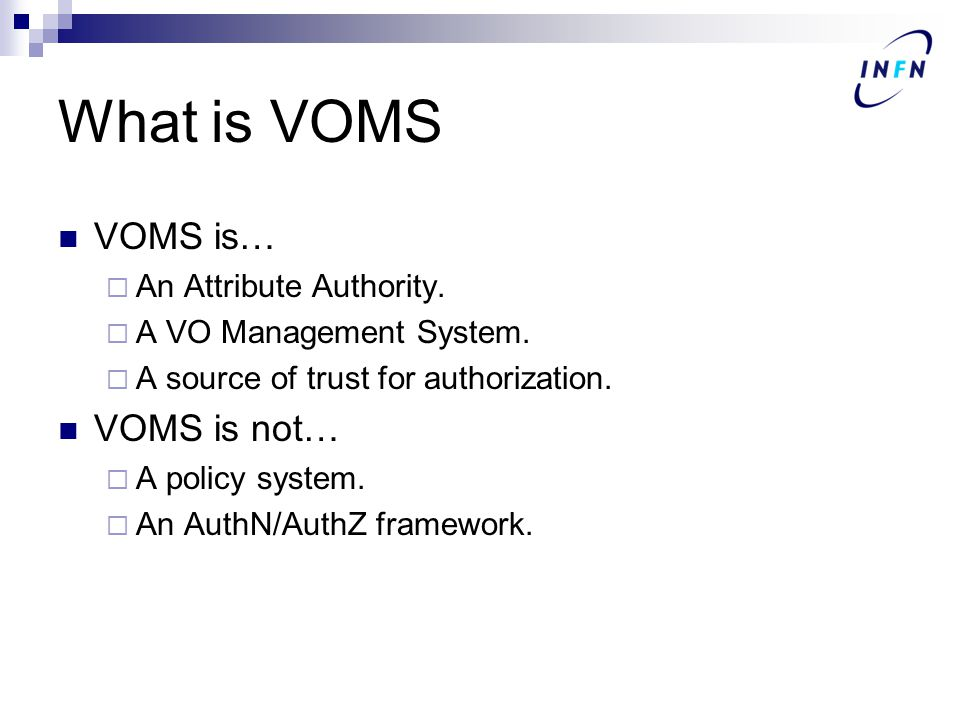 What is VOMS VOMS is…  An Attribute Authority.  A VO Management System.  A source of trust for authorization. VOMS is not…  A policy system.  An