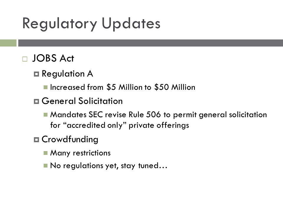 Regulatory Updates  JOBS Act  Regulation A Increased from $5 Million to $50 Million  General Solicitation Mandates SEC revise Rule 506 to permit general solicitation for accredited only private offerings  Crowdfunding Many restrictions No regulations yet, stay tuned…