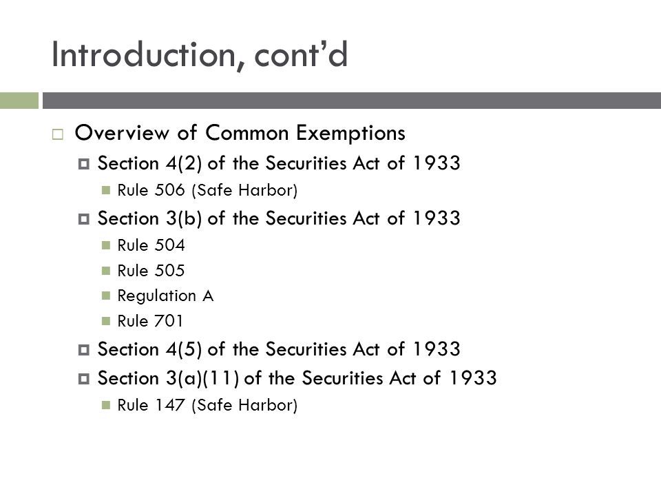 Introduction, cont'd  Overview of Common Exemptions  Section 4(2) of the Securities Act of 1933 Rule 506 (Safe Harbor)  Section 3(b) of the Securities Act of 1933 Rule 504 Rule 505 Regulation A Rule 701  Section 4(5) of the Securities Act of 1933  Section 3(a)(11) of the Securities Act of 1933 Rule 147 (Safe Harbor)