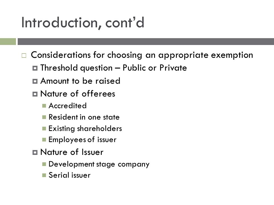 Introduction, cont'd  Considerations for choosing an appropriate exemption  Threshold question – Public or Private  Amount to be raised  Nature of offerees Accredited Resident in one state Existing shareholders Employees of issuer  Nature of Issuer Development stage company Serial issuer