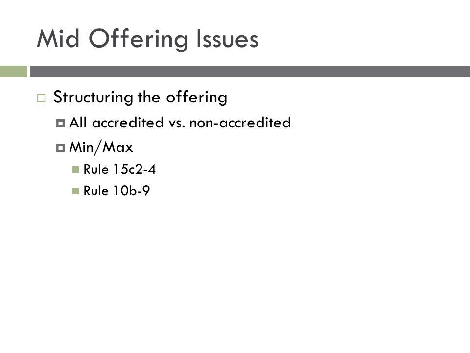 Mid Offering Issues  Structuring the offering  All accredited vs. non-accredited  Min/Max Rule 15c2-4 Rule 10b-9