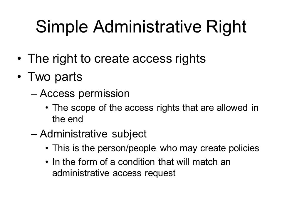 Simple Administrative Right The right to create access rights Two parts –Access permission The scope of the access rights that are allowed in the end –Administrative subject This is the person/people who may create policies In the form of a condition that will match an administrative access request
