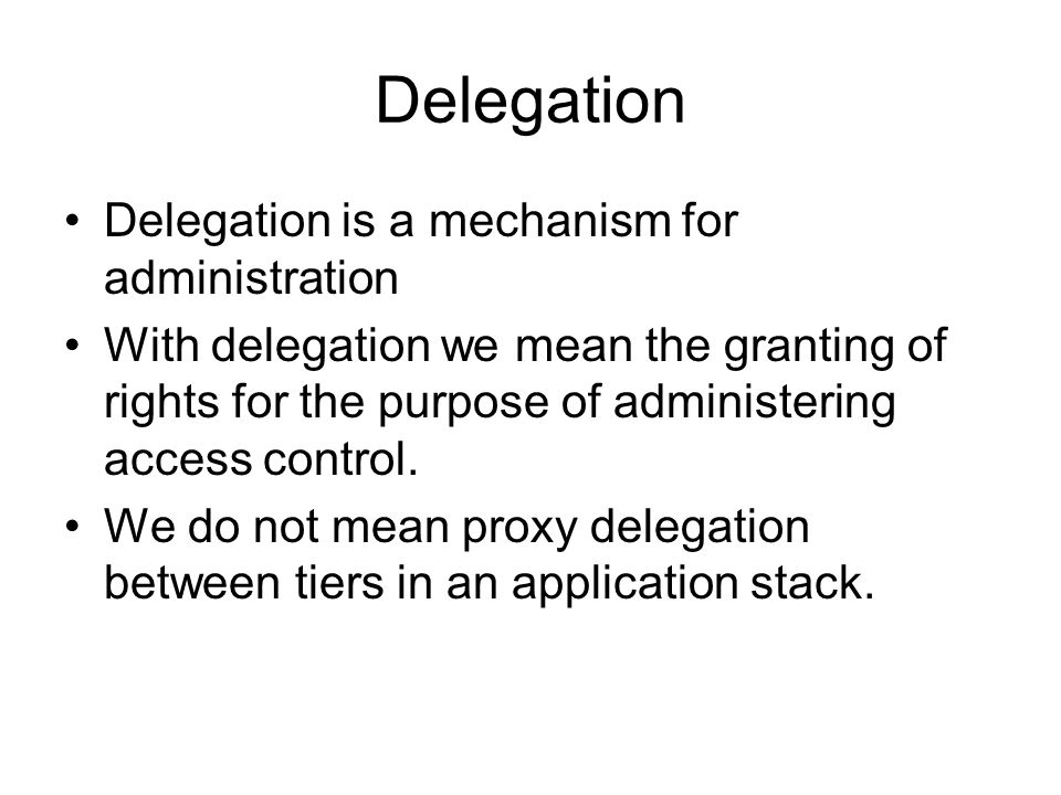 Delegation Delegation is a mechanism for administration With delegation we mean the granting of rights for the purpose of administering access control.