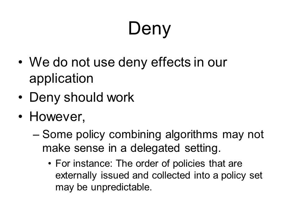 Deny We do not use deny effects in our application Deny should work However, –Some policy combining algorithms may not make sense in a delegated setting.