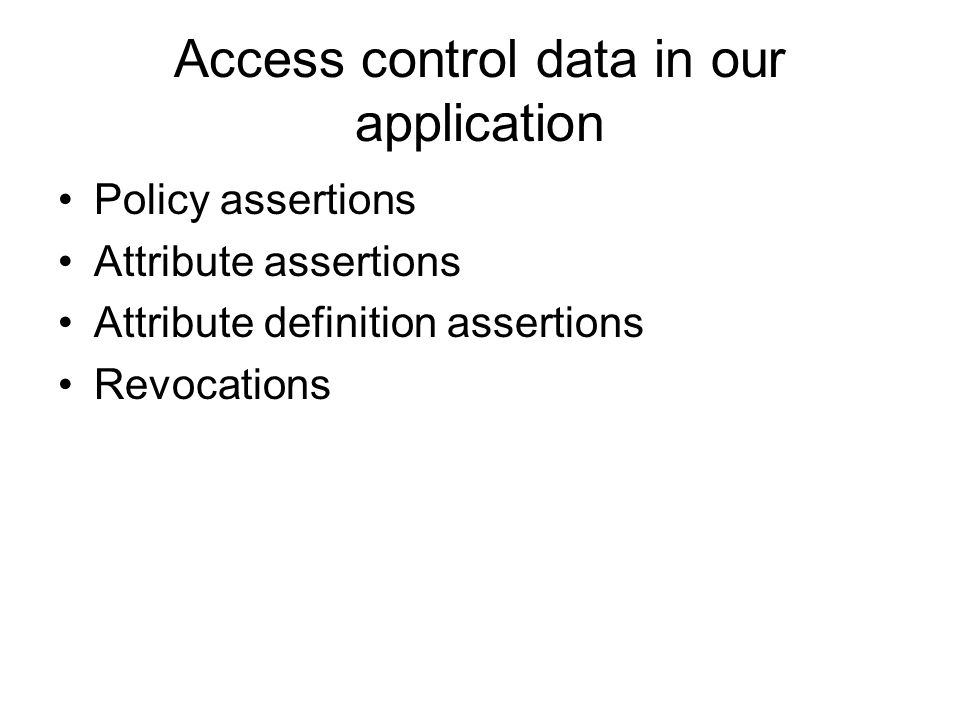 Access control data in our application Policy assertions Attribute assertions Attribute definition assertions Revocations