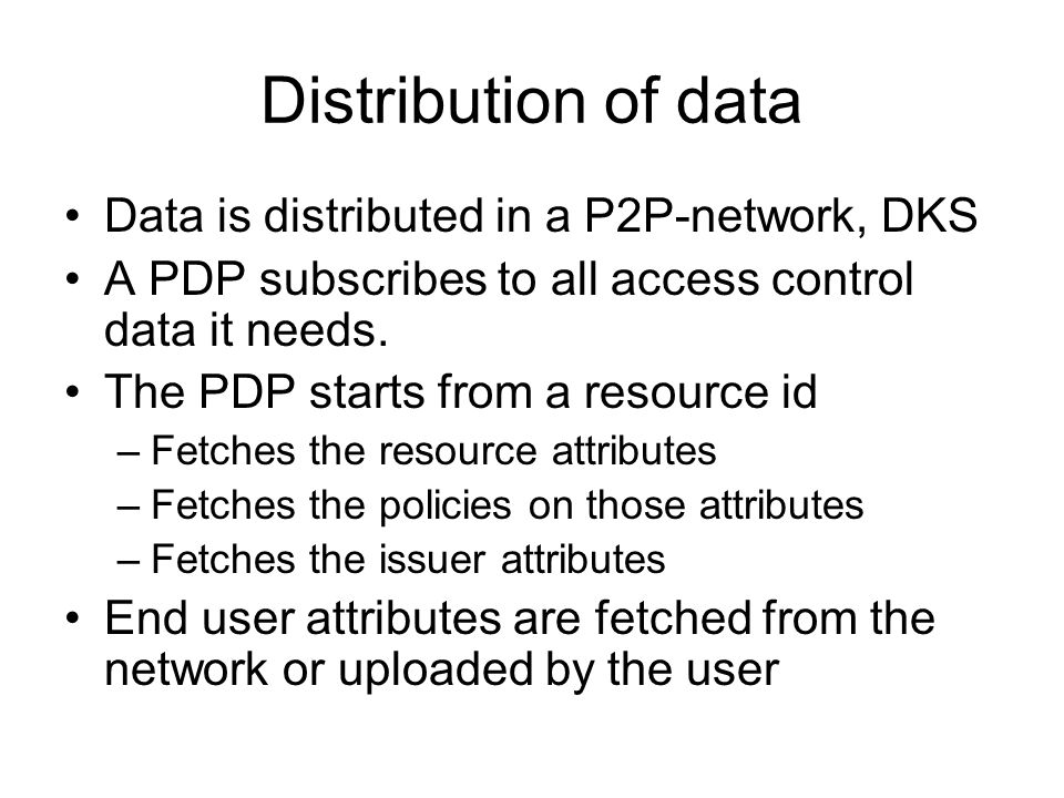 Distribution of data Data is distributed in a P2P-network, DKS A PDP subscribes to all access control data it needs.
