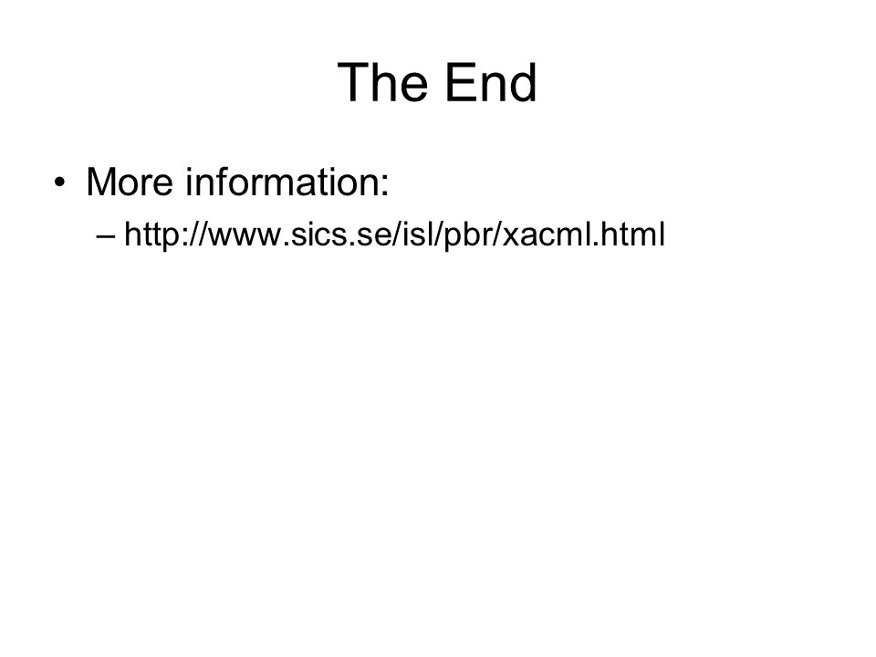 The End More information: –http://www.sics.se/isl/pbr/xacml.html