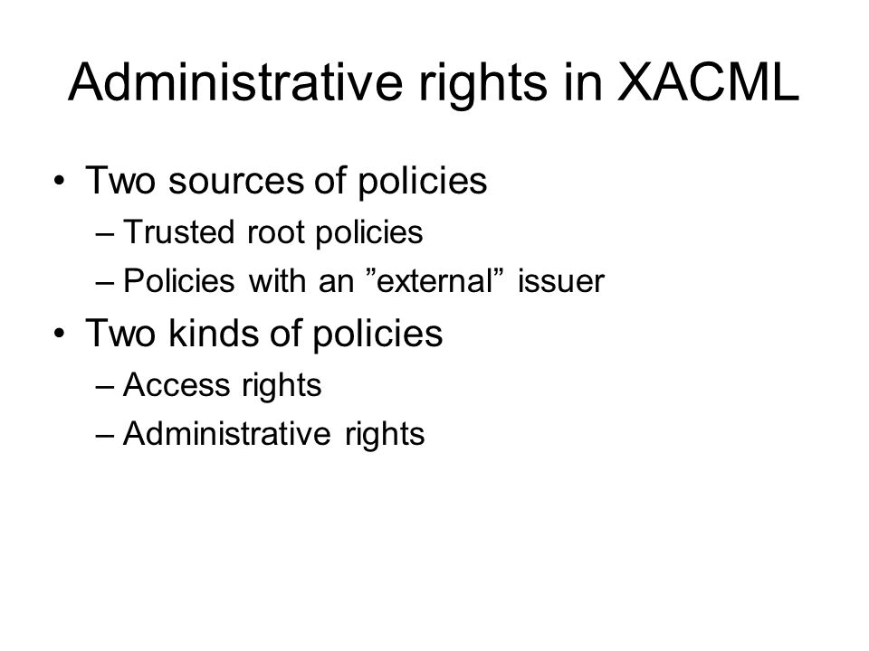 Administrative rights in XACML Two sources of policies –Trusted root policies –Policies with an external issuer Two kinds of policies –Access rights –Administrative rights