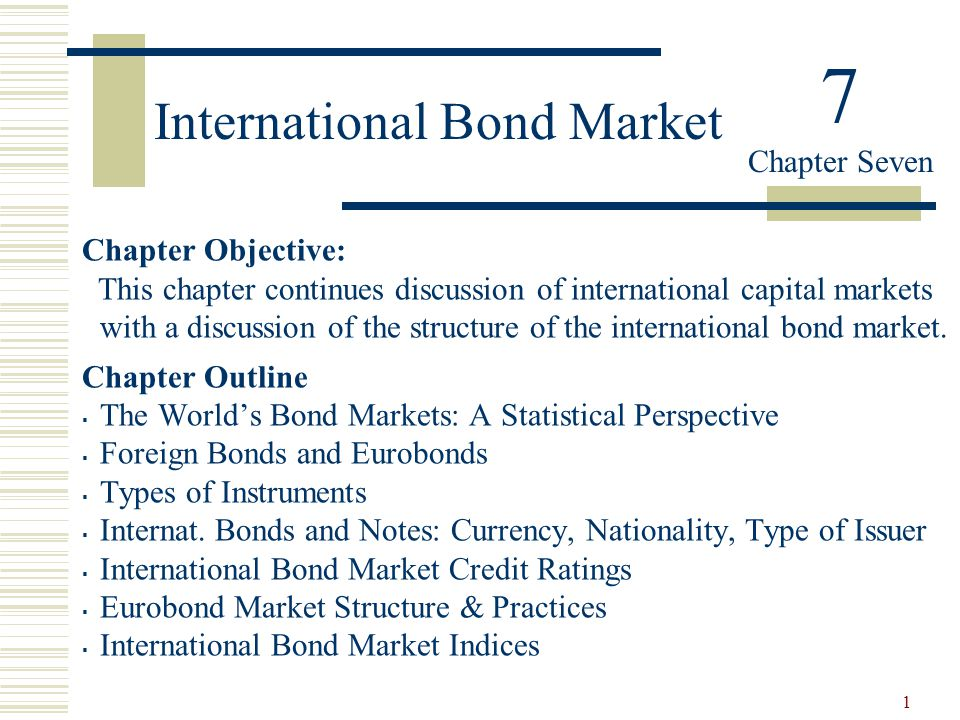 1 International Bond Market Chapter Objective: This chapter continues discussion of international capital markets with a discussion of the structure o