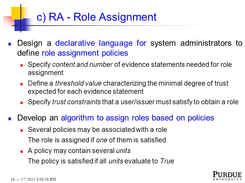 16 --- 5/7/2015 8:01:19 PM c) RA - Role Assignment Design a declarative language for system administrators to define role assignment policies Specify content and number of evidence statements needed for role assignment Define a threshold value characterizing the minimal degree of trust expected for each evidence statement Specify trust constraints that a user/issuer must satisfy to obtain a role Develop an algorithm to assign roles based on policies Several policies may be associated with a role The role is assigned if one of them is satisfied A policy may contain several units The policy is satisfied if all units evaluate to True