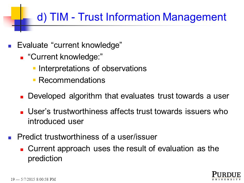 19 --- 5/7/2015 8:01:19 PM d) TIM - Trust Information Management Evaluate current knowledge Current knowledge:  Interpretations of observations  Recommendations Developed algorithm that evaluates trust towards a user User's trustworthiness affects trust towards issuers who introduced user Predict trustworthiness of a user/issuer Current approach uses the result of evaluation as the prediction