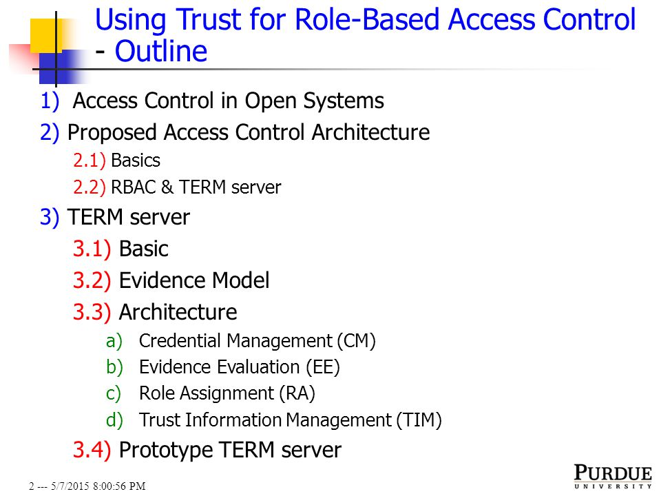2 --- 5/7/2015 8:01:19 PM Using Trust for Role-Based Access Control - Outline 1)Access Control in Open Systems 2) Proposed Access Control Architecture 2.1) Basics 2.2) RBAC & TERM server 3) TERM server 3.1) Basic 3.2) Evidence Model 3.3) Architecture a)Credential Management (CM) b)Evidence Evaluation (EE) c)Role Assignment (RA) d)Trust Information Management (TIM) 3.4) Prototype TERM server