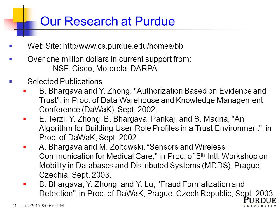 21 --- 5/7/2015 8:01:19 PM Our Research at Purdue  Web Site: http/www.cs.purdue.edu/homes/bb  Over one million dollars in current support from: NSF, Cisco, Motorola, DARPA  Selected Publications  B.