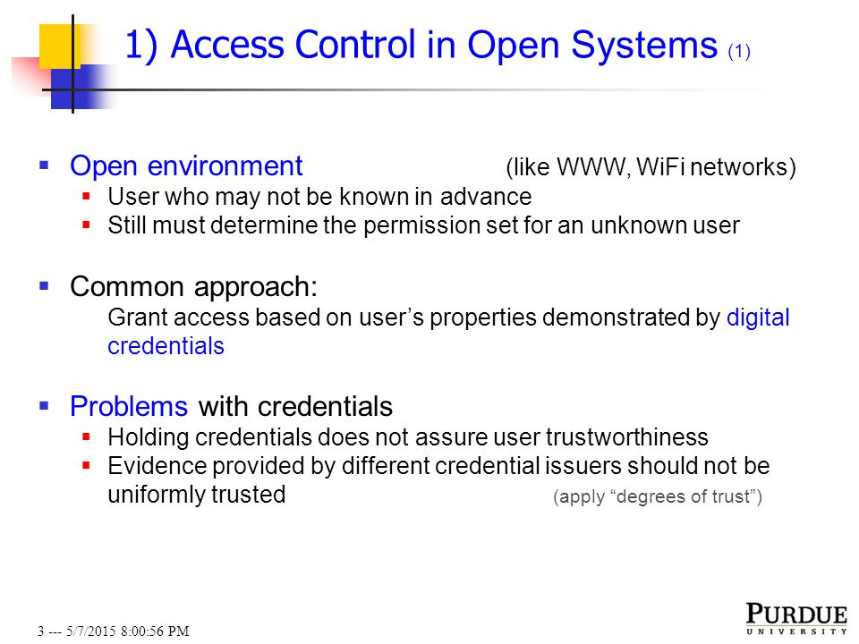 3 --- 5/7/2015 8:01:19 PM 1) Access Control in Open Systems (1)  Open environment (like WWW, WiFi networks)  User who may not be known in advance  Still must determine the permission set for an unknown user  Common approach: Grant access based on user's properties demonstrated by digital credentials  Problems with credentials  Holding credentials does not assure user trustworthiness  Evidence provided by different credential issuers should not be uniformly trusted (apply degrees of trust )