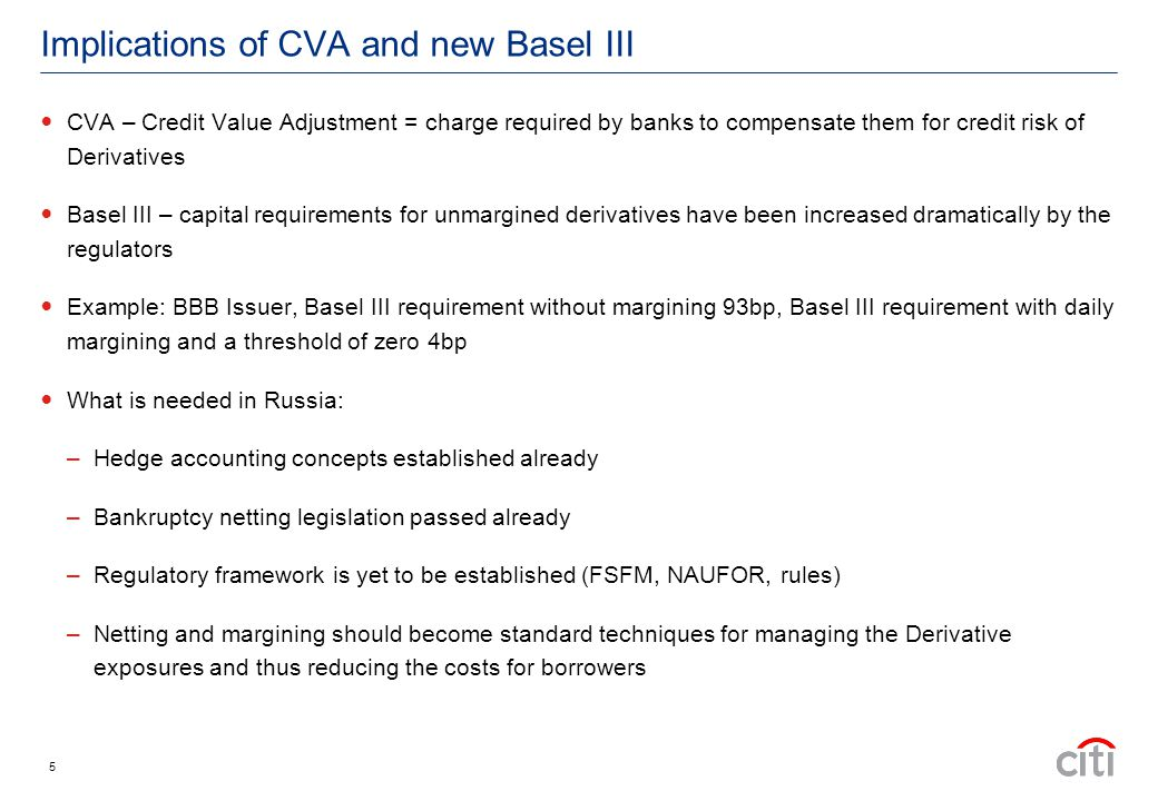 Implications of CVA and new Basel III CVA – Credit Value Adjustment = charge required by banks to compensate them for credit risk of Derivatives Basel