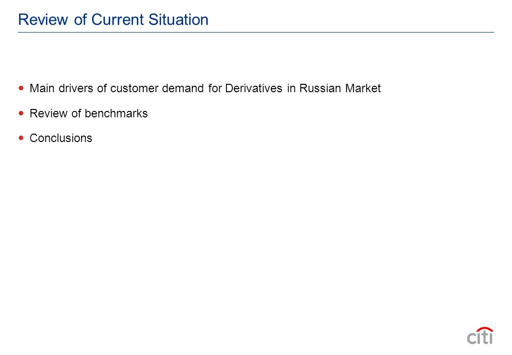 Review of Current Situation Main drivers of customer demand for Derivatives in Russian Market Review of benchmarks Conclusions