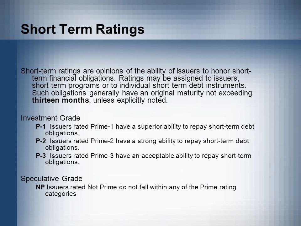Short Term Ratings Short-term ratings are opinions of the ability of issuers to honor short- term financial obligations.