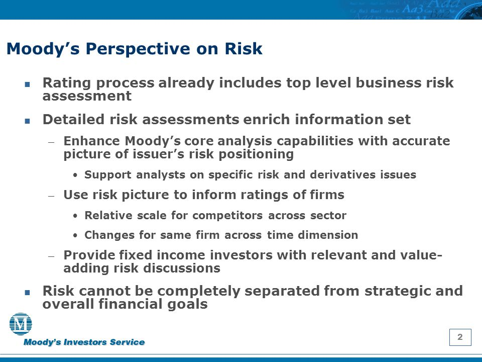 3 Risk Assessments and Ratings Process Separate RMA process for larger institutions – Deepening of Moody's/issuer relationship – Evolving process Participation of risk specialists in rating committees – Risk management capabilities qualitatively weighted against other rating drivers – Explicit identification of influence of risk management on credit where appropriate In RMA reports, risk management categorized as strength/neutral/weakness – Relative rankings within an industry – Overall assessment of 4 pillars = mix of quantitative and qualitative indicators.