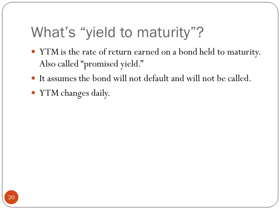 What's yield to maturity .20 YTM is the rate of return earned on a bond held to maturity.