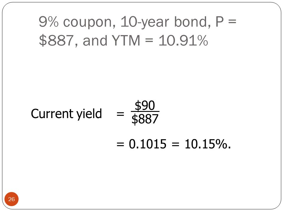 9% coupon, 10-year bond, P = $887, and YTM = 10.91% 26 Current yield= = 0.1015 = 10.15%. $90 $887