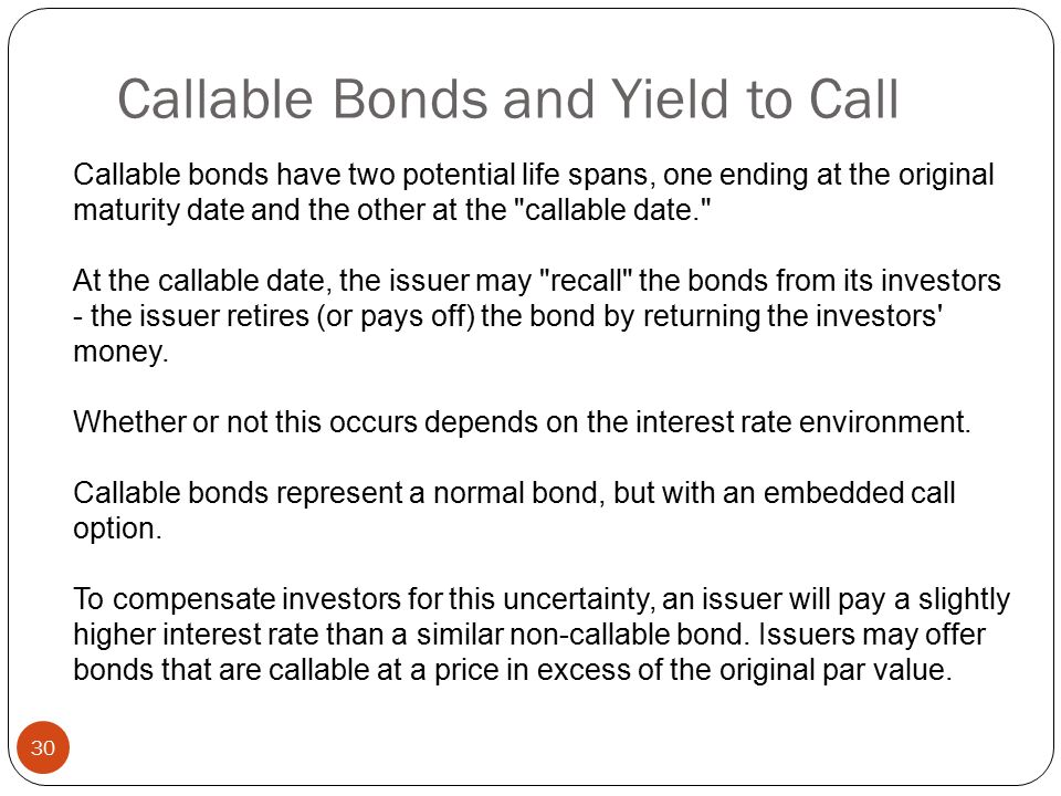 30 Callable bonds have two potential life spans, one ending at the original maturity date and the other at the callable date. At the callable date, the issuer may recall the bonds from its investors - the issuer retires (or pays off) the bond by returning the investors money.