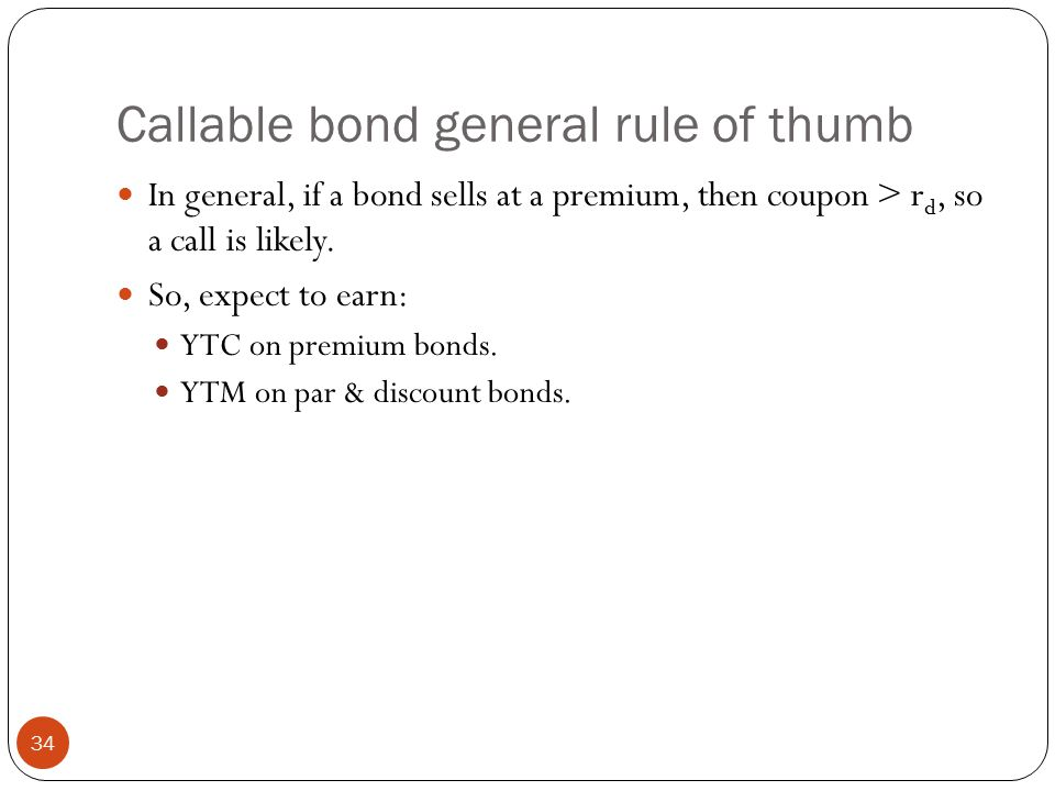 Callable bond general rule of thumb 34 In general, if a bond sells at a premium, then coupon > r d, so a call is likely.