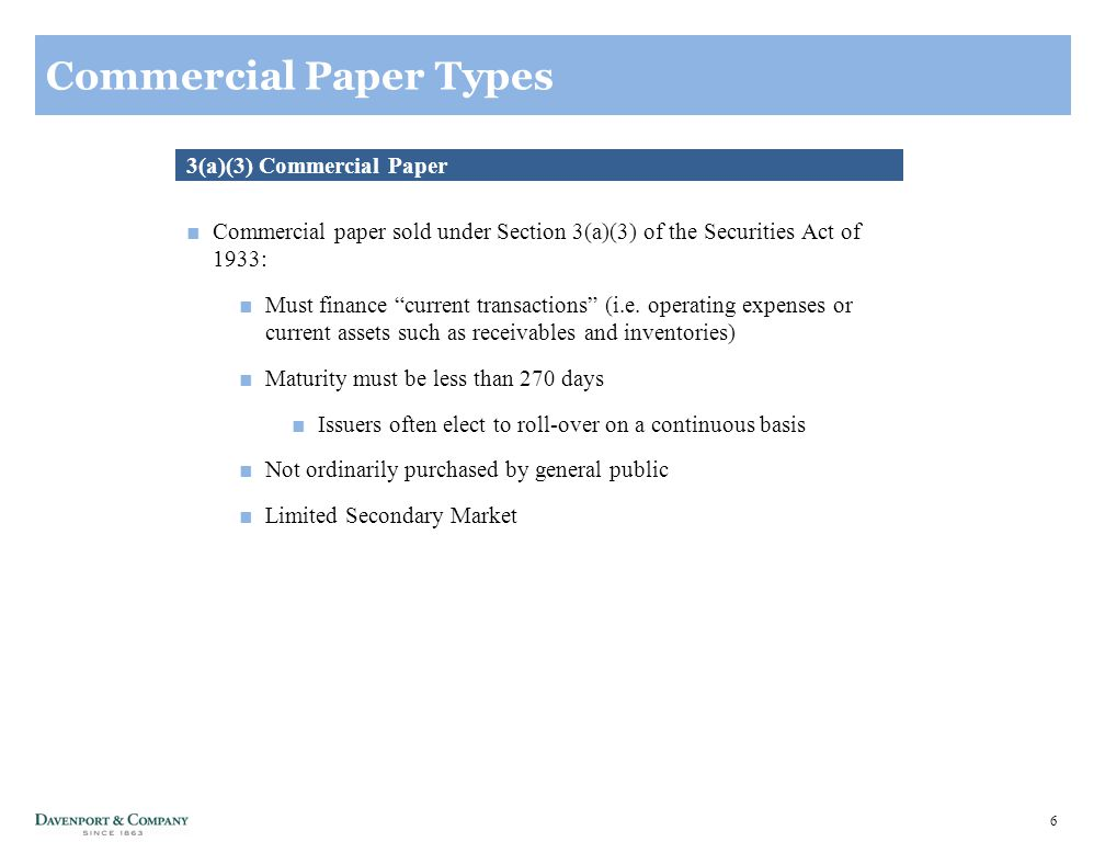 7 Commercial Paper Types 4(2) Commercial Paper ■Commercial paper sold under Section 4(2) of the Securities Act of 1933: ■Cannot be publicly offered (private placement) ■Can only be sold to Accredited Investors ■Intended for Institutional Investors with no planned resale ■Security can only be sold or transferred through originating placement agent ■No maximum maturity ■Highly illiquid