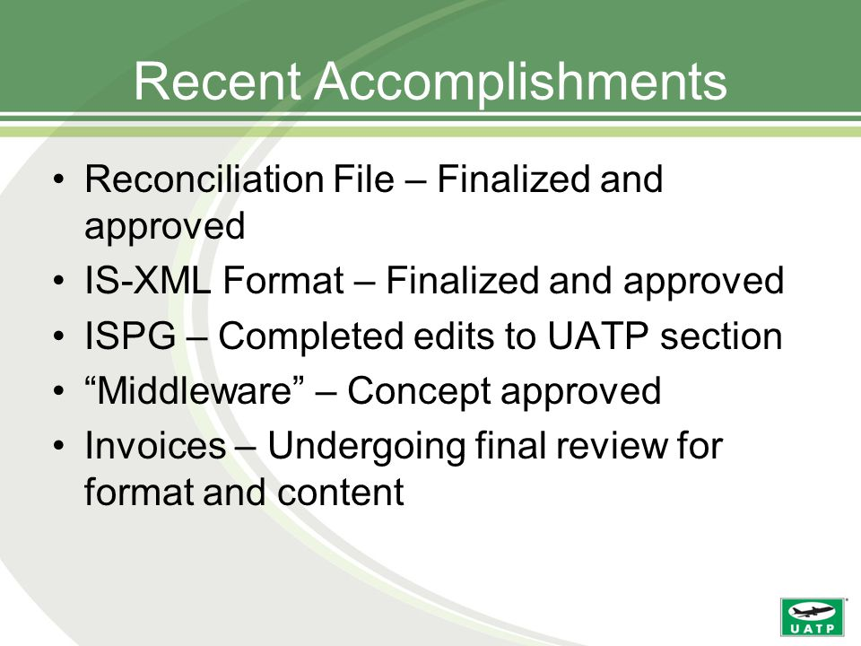 Recent Accomplishments Reconciliation File – Finalized and approved IS-XML Format – Finalized and approved ISPG – Completed edits to UATP section Middleware – Concept approved Invoices – Undergoing final review for format and content