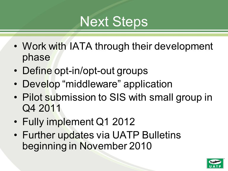 Next Steps Work with IATA through their development phase Define opt-in/opt-out groups Develop middleware application Pilot submission to SIS with small group in Q4 2011 Fully implement Q1 2012 Further updates via UATP Bulletins beginning in November 2010