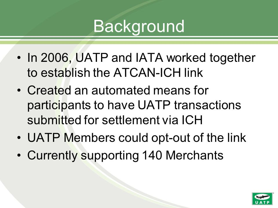 Background In 2006, UATP and IATA worked together to establish the ATCAN-ICH link Created an automated means for participants to have UATP transactions submitted for settlement via ICH UATP Members could opt-out of the link Currently supporting 140 Merchants