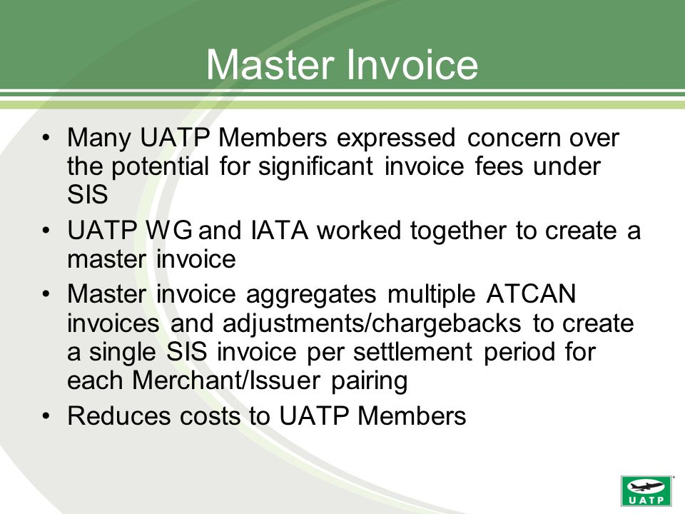 Master Invoice Many UATP Members expressed concern over the potential for significant invoice fees under SIS UATP WG and IATA worked together to create a master invoice Master invoice aggregates multiple ATCAN invoices and adjustments/chargebacks to create a single SIS invoice per settlement period for each Merchant/Issuer pairing Reduces costs to UATP Members