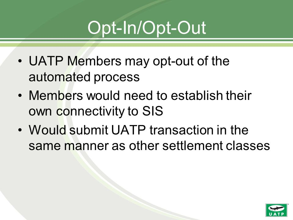 Opt-In/Opt-Out UATP Members may opt-out of the automated process Members would need to establish their own connectivity to SIS Would submit UATP transaction in the same manner as other settlement classes