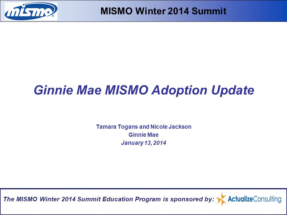 Ginnie Mae MISMO Adoption Update Tamara Togans and Nicole Jackson Ginnie Mae January 13, 2014 MISMO Winter 2014 Summit The MISMO Winter 2014 Summit Education Program is sponsored by: