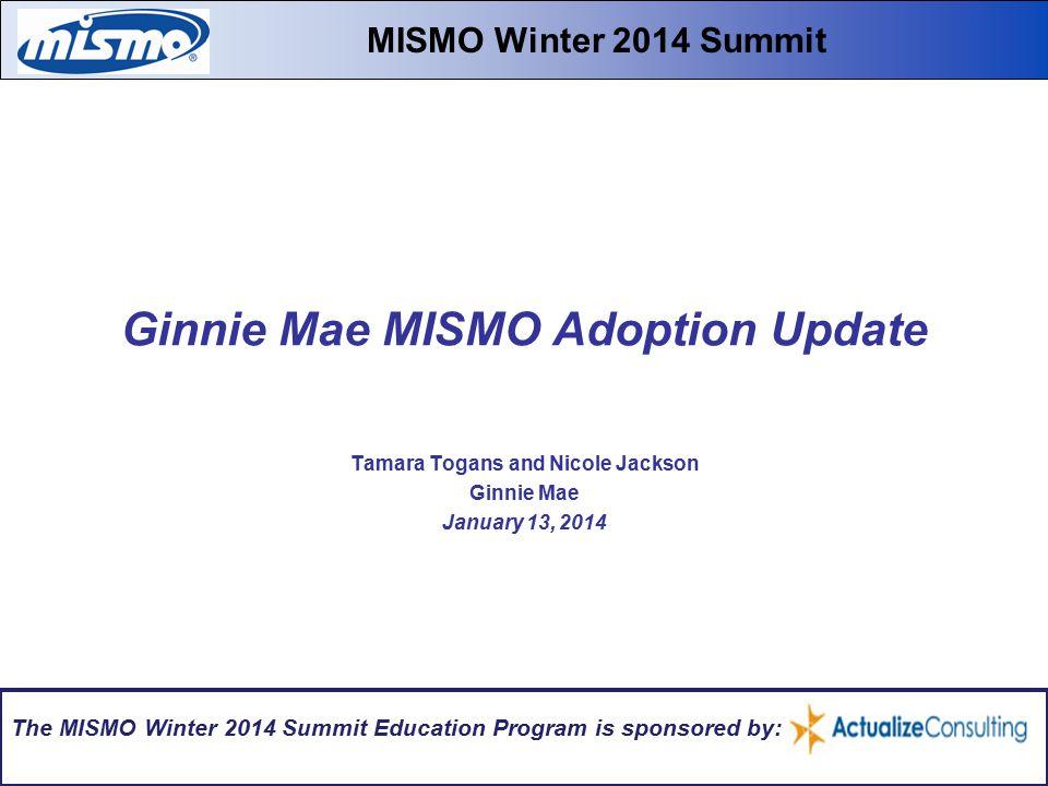 Ginnie Mae MISMO Adoption Update Tamara Togans and Nicole Jackson Ginnie Mae January 13, 2014 MISMO Winter 2014 Summit The MISMO Winter 2014 Summit Education Program is sponsored by: