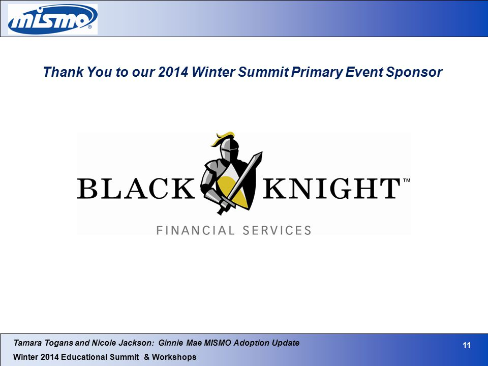 Tamara Togans and Nicole Jackson: Ginnie Mae MISMO Adoption Update Winter 2014 Educational Summit & Workshops 11 Thank You to our 2014 Winter Summit Primary Event Sponsor