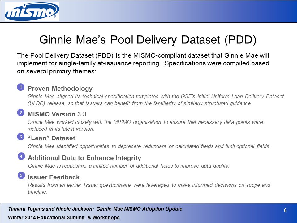 Tamara Togans and Nicole Jackson: Ginnie Mae MISMO Adoption Update Winter 2014 Educational Summit & Workshops 6 Ginnie Mae's Pool Delivery Dataset (PDD) The Pool Delivery Dataset (PDD) is the MISMO-compliant dataset that Ginnie Mae will implement for single-family at-issuance reporting.