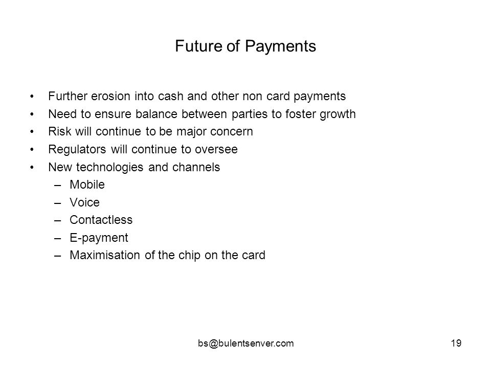 bs@bulentsenver.com19 Future of Payments Further erosion into cash and other non card payments Need to ensure balance between parties to foster growth
