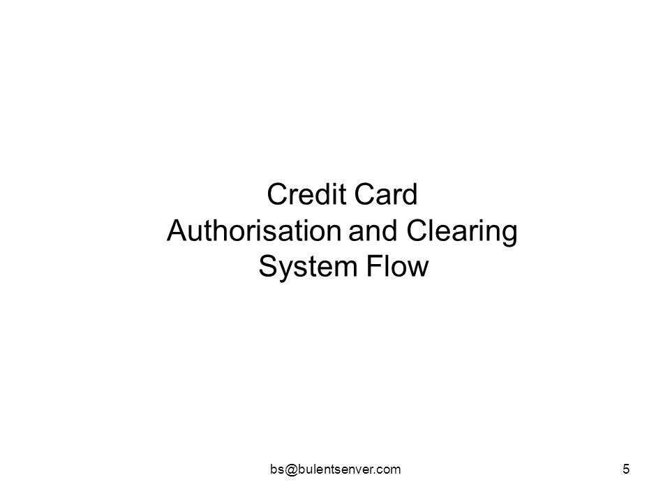bs@bulentsenver.com6 Credit Card Authorisation and Clearing Types 1.