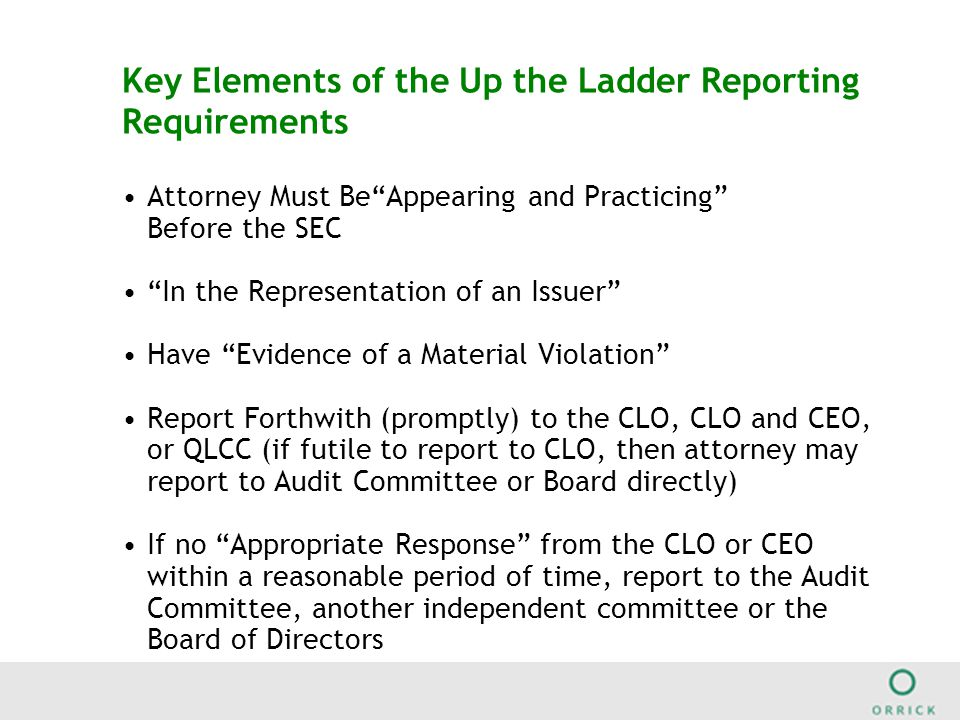 Key Elements of the Up the Ladder Reporting Requirements Attorney Must Be Appearing and Practicing Before the SEC In the Representation of an Issuer Have Evidence of a Material Violation Report Forthwith (promptly) to the CLO, CLO and CEO, or QLCC (if futile to report to CLO, then attorney may report to Audit Committee or Board directly) If no Appropriate Response from the CLO or CEO within a reasonable period of time, report to the Audit Committee, another independent committee or the Board of Directors