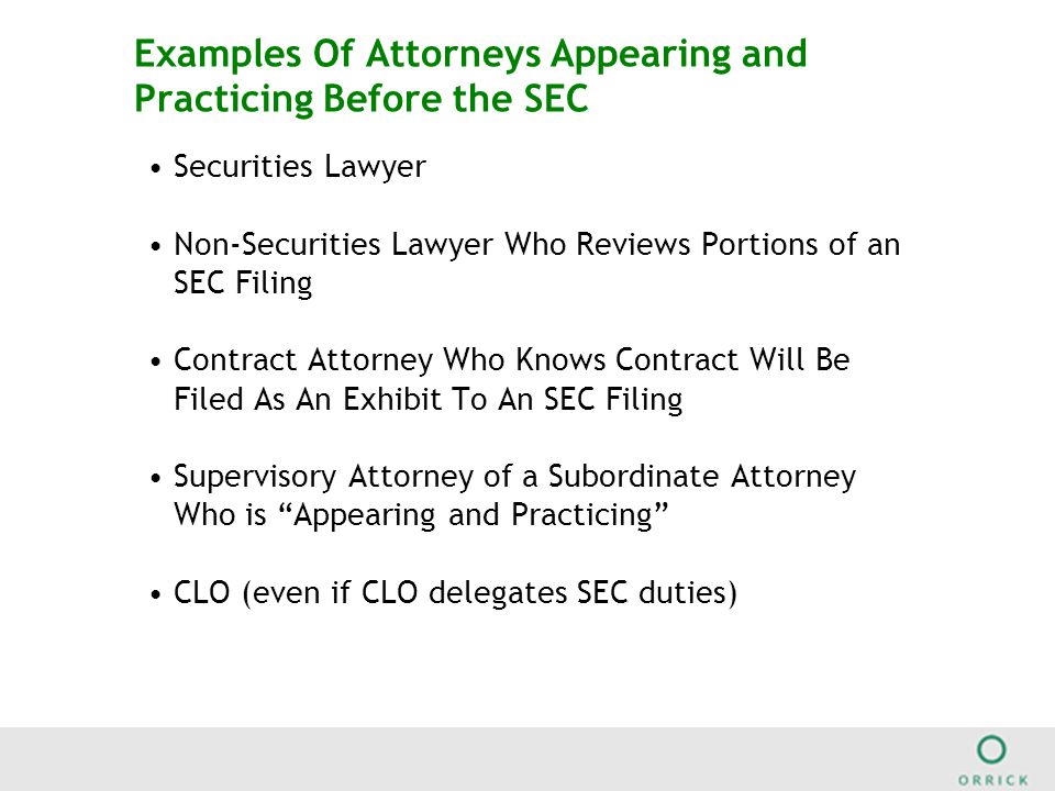 Examples Of Attorneys Appearing and Practicing Before the SEC Securities Lawyer Non-Securities Lawyer Who Reviews Portions of an SEC Filing Contract Attorney Who Knows Contract Will Be Filed As An Exhibit To An SEC Filing Supervisory Attorney of a Subordinate Attorney Who is Appearing and Practicing CLO (even if CLO delegates SEC duties)
