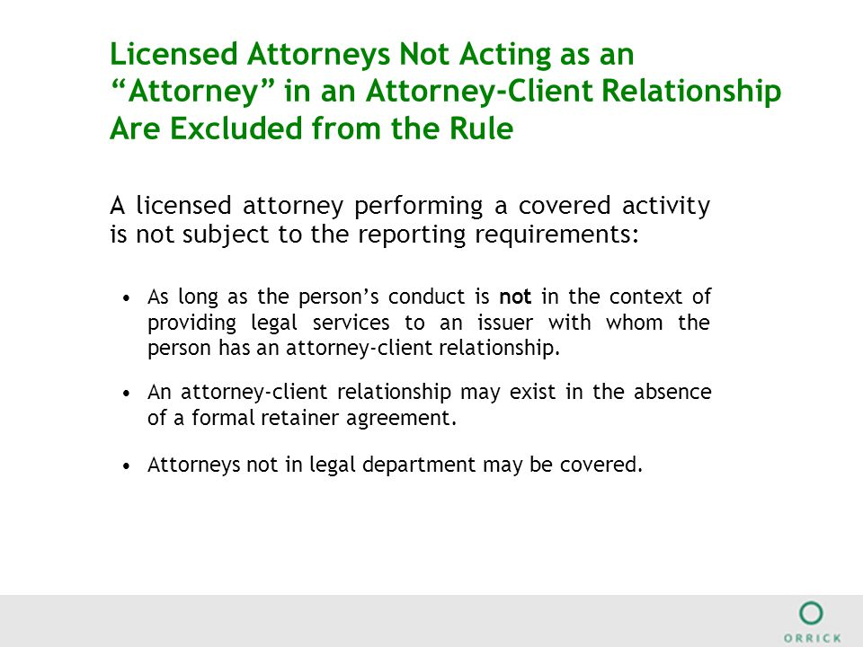 Licensed Attorneys Not Acting as an Attorney in an Attorney-Client Relationship Are Excluded from the Rule A licensed attorney performing a covered activity is not subject to the reporting requirements: As long as the person's conduct is not in the context of providing legal services to an issuer with whom the person has an attorney-client relationship.